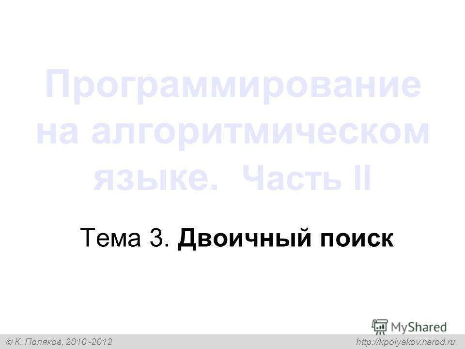 К. Поляков, 2010 -2012 http://kpolyakov.narod.ru Программирование на алгоритмическом языке. Часть II Тема 3. Двоичный поиск