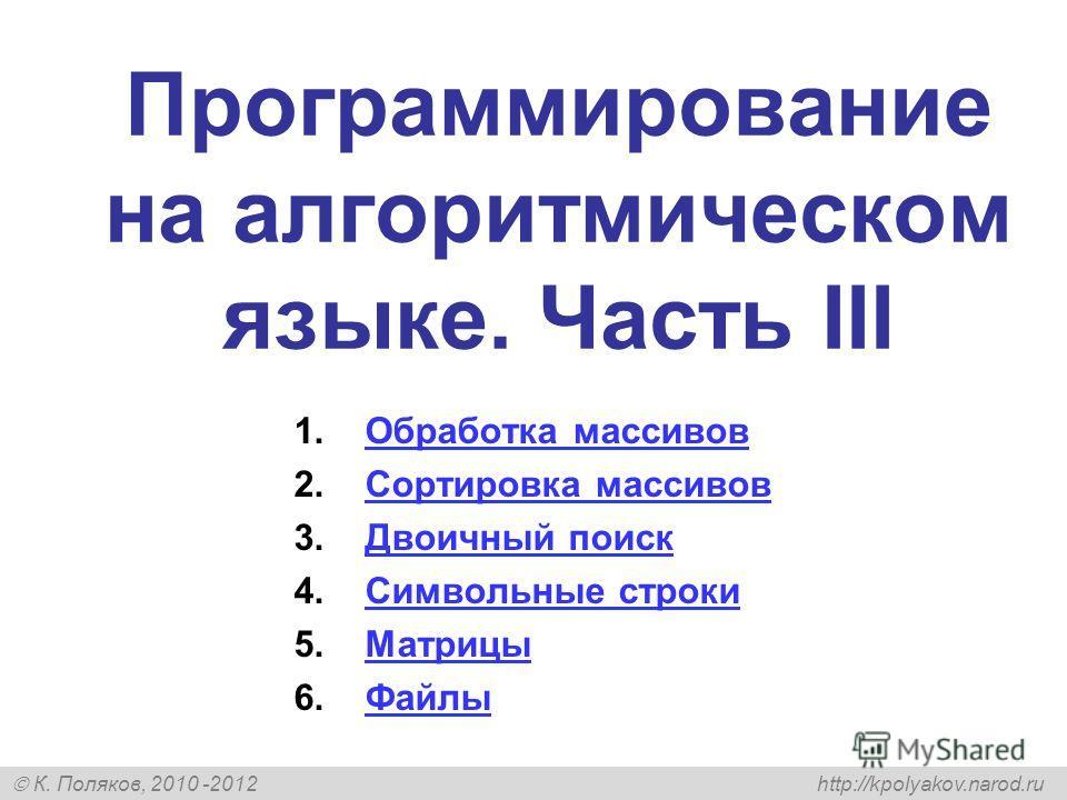 К. Поляков, 2010 -2012 http://kpolyakov.narod.ru Программирование на алгоритмическом языке. Часть III 1.Обработка массивовОбработка массивов 2.Сортировка массивовСортировка массивов 3.Двоичный поискДвоичный поиск 4.Символьные строкиСимвольные строки