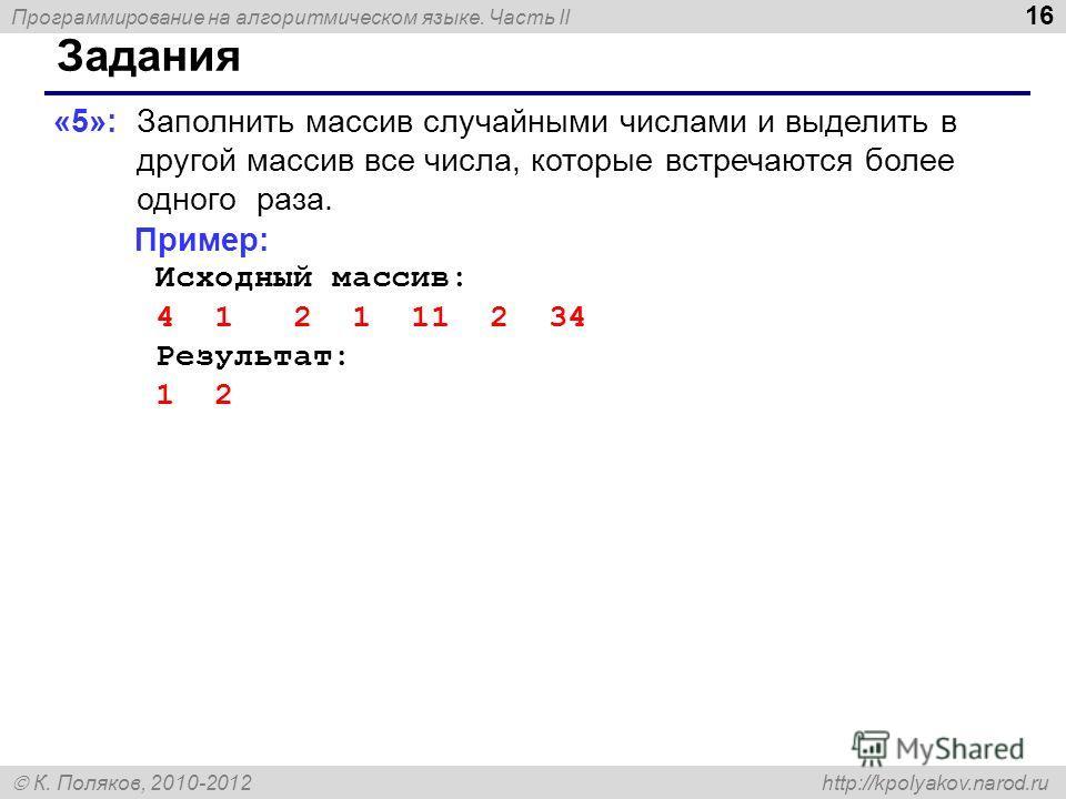 Программирование на алгоритмическом языке. Часть II К. Поляков, 2010-2012 http://kpolyakov.narod.ru 16 Задания «5»: Заполнить массив случайными числами и выделить в другой массив все числа, которые встречаются более одного раза. Пример: Исходный масс