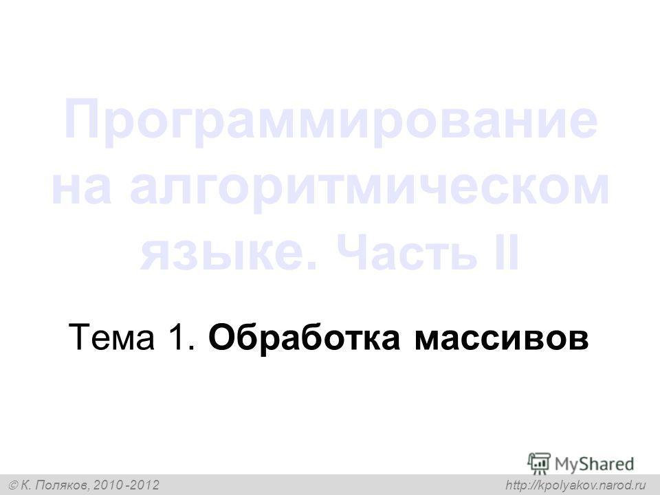 К. Поляков, 2010 -2012 http://kpolyakov.narod.ru Программирование на алгоритмическом языке. Часть II Тема 1. Обработка массивов