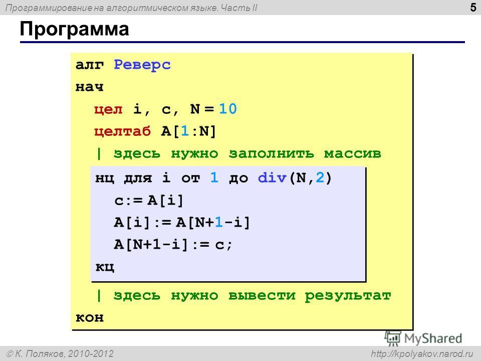 Программирование на алгоритмическом языке. Часть II К. Поляков, 2010-2012 http://kpolyakov.narod.ru 5 Программа алг Реверс нач цел i, c, N = 10 целтаб A[1:N] | здесь нужно заполнить массив | здесь нужно вывести результат кон алг Реверс нач цел i, c,