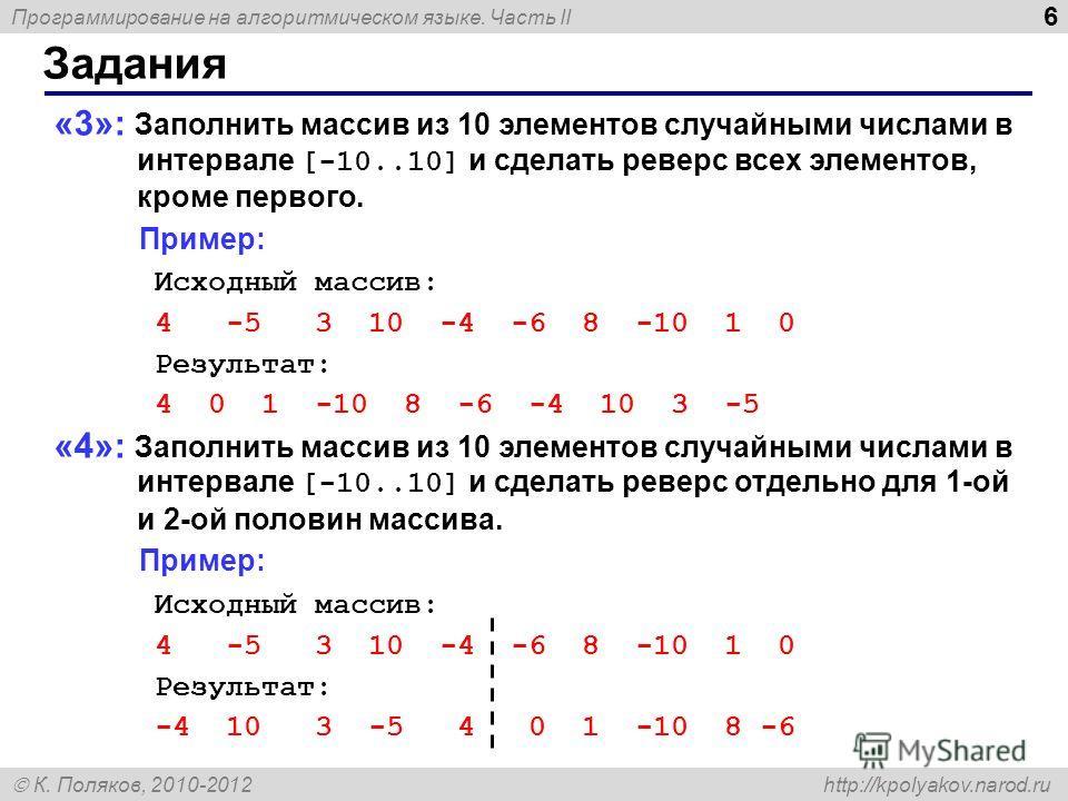 Программирование на алгоритмическом языке. Часть II К. Поляков, 2010-2012 http://kpolyakov.narod.ru 6 Задания «3»: Заполнить массив из 10 элементов случайными числами в интервале [-10..10] и сделать реверс всех элементов, кроме первого. Пример: Исход