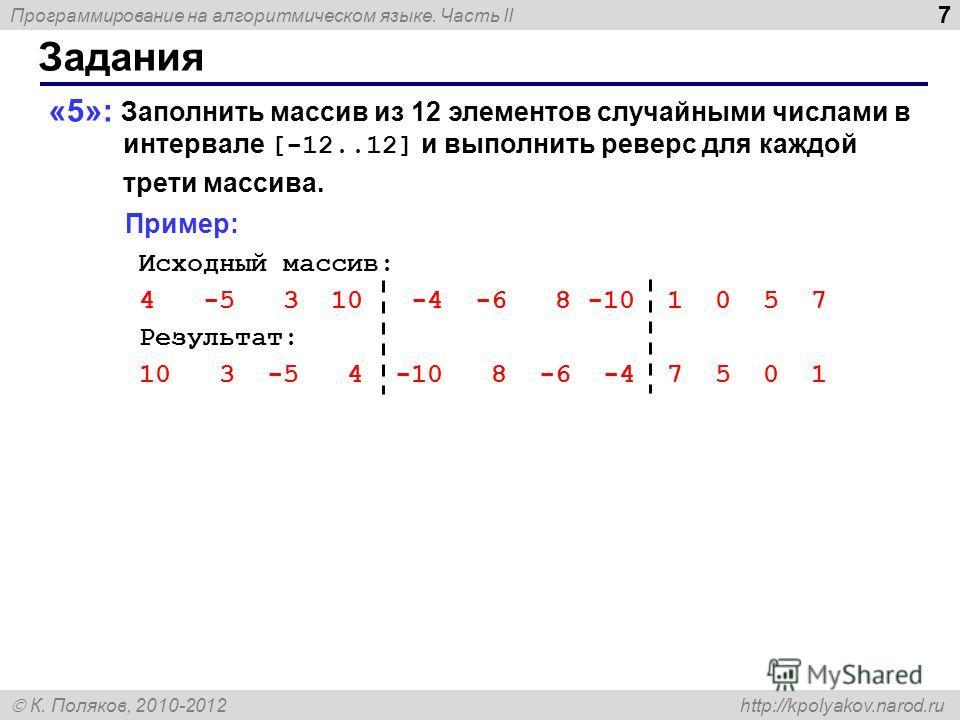 Программирование на алгоритмическом языке. Часть II К. Поляков, 2010-2012 http://kpolyakov.narod.ru 7 Задания «5»: Заполнить массив из 12 элементов случайными числами в интервале [-12..12] и выполнить реверс для каждой трети массива. Пример: Исходный