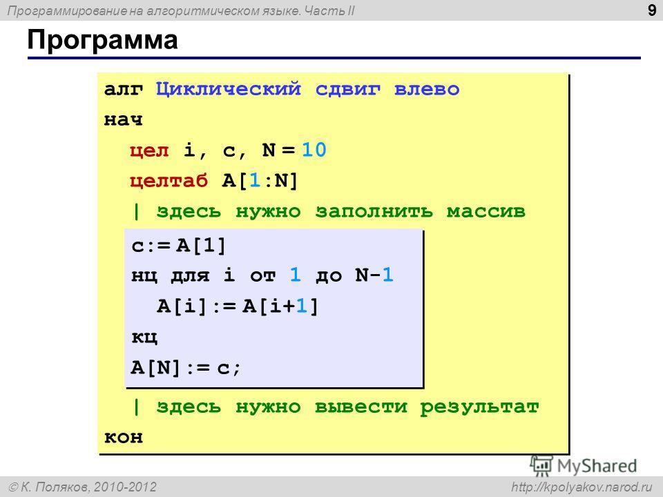 Программирование на алгоритмическом языке. Часть II К. Поляков, 2010-2012 http://kpolyakov.narod.ru 9 Программа алг Циклический сдвиг влево нач цел i, c, N = 10 целтаб A[1:N] | здесь нужно заполнить массив | здесь нужно вывести результат кон алг Цикл