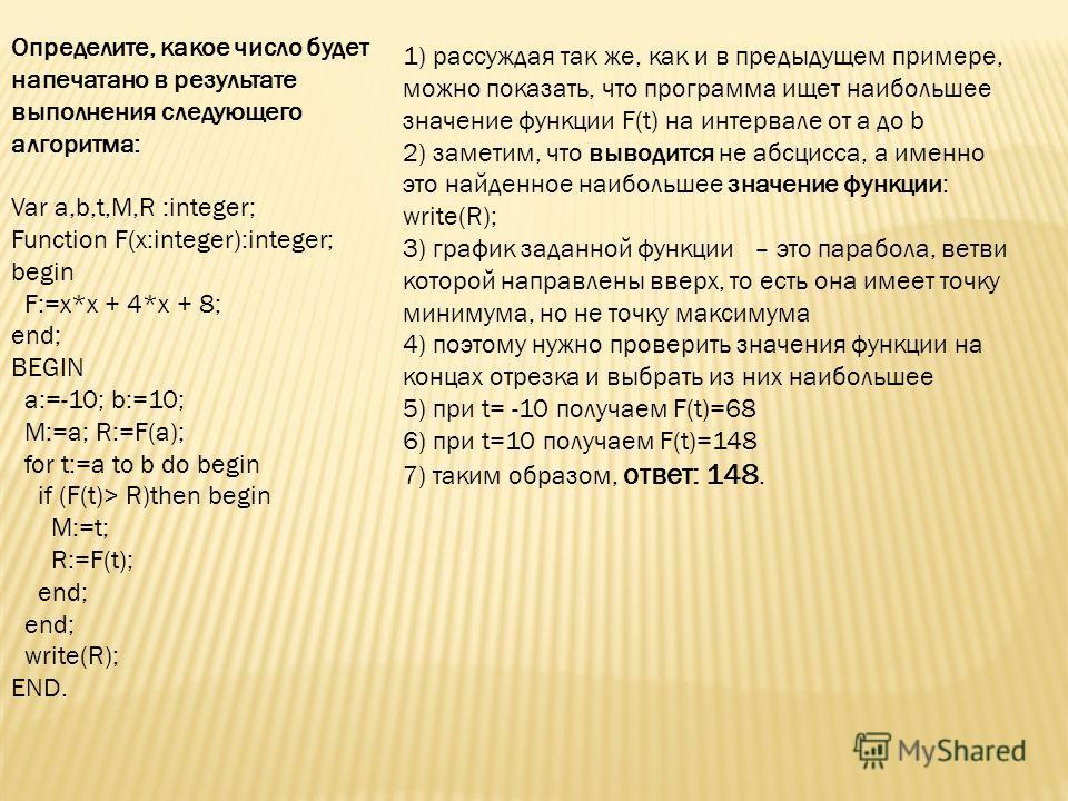 Определите, какое число будет напечатано в результате выполнения следующего алгоритма: Var a,b,t,M,R :integer; Function F(x:integer):integer; begin F:=x*x + 4*x + 8; end; BEGIN a:=-10; b:=10; M:=a; R:=F(a); for t:=a to b do begin if (F(t)> R)then beg