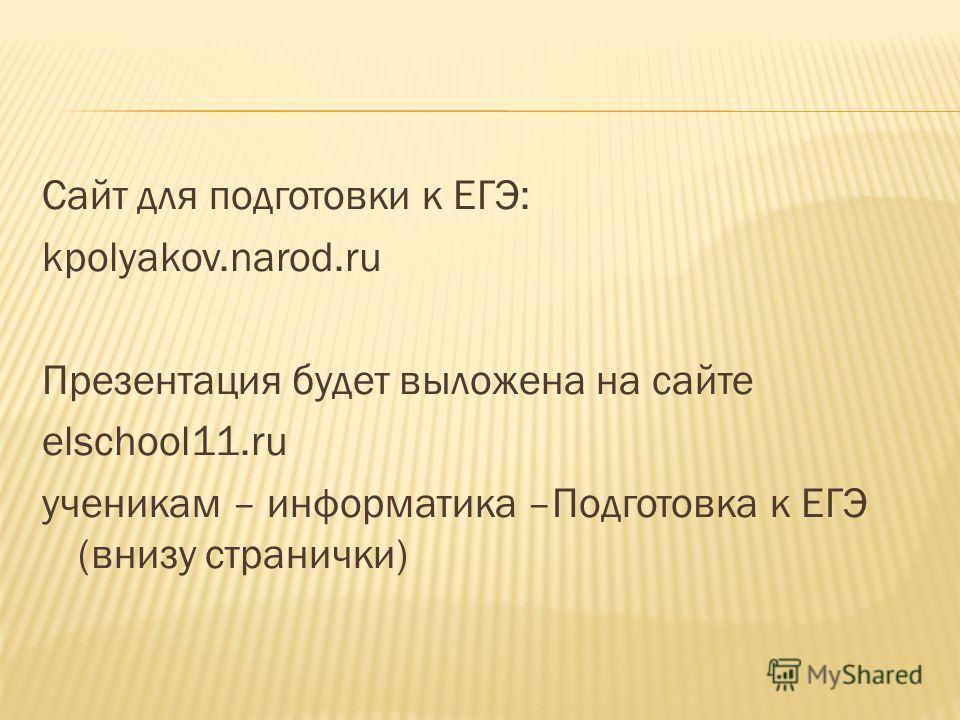 Сайт для подготовки к ЕГЭ: kpolyakov.narod.ru Презентация будет выложена на сайте elschool11.ru ученикам – информатика –Подготовка к ЕГЭ (внизу странички)