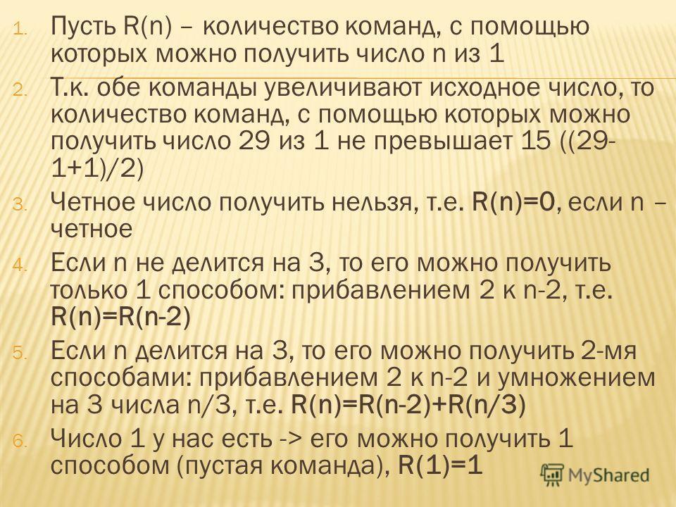 1. Пусть R(n) – количество команд, с помощью которых можно получить число n из 1 2. Т.к. обе команды увеличивают исходное число, то количество команд, с помощью которых можно получить число 29 из 1 не превышает 15 ((29- 1+1)/2) 3. Четное число получи