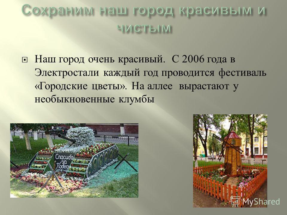 Наш город очень красивый. С 2006 года в Электростали каждый год проводится фестиваль « Городские цветы ». На аллее вырастают у необыкновенные клумбы