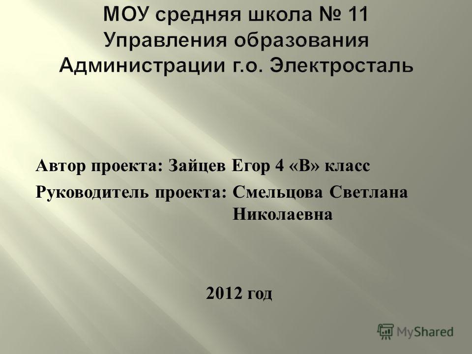 Автор проекта : Зайцев Егор 4 « В » класс Руководитель проекта : Смельцова Светлана Николаевна 2012 год