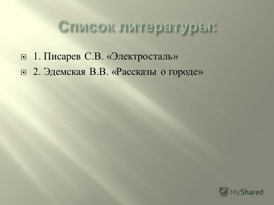 1. Писарев С. В. « Электросталь » 2. Эдемская В. В. « Рассказы о городе »
