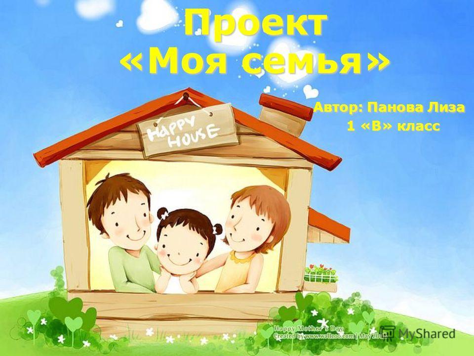 Проект «Моя семья» Автор: Панова Лиза 1 «В» класс