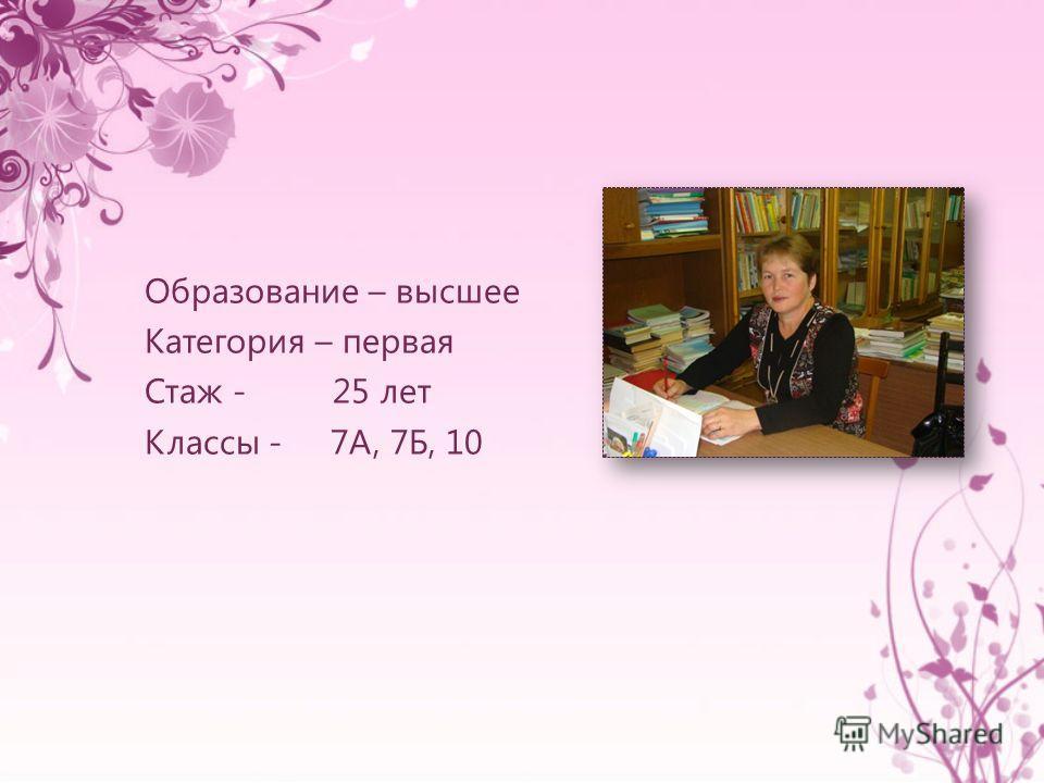 Образование – высшее Категория – первая Стаж - 25 лет Классы - 7А, 7Б, 10