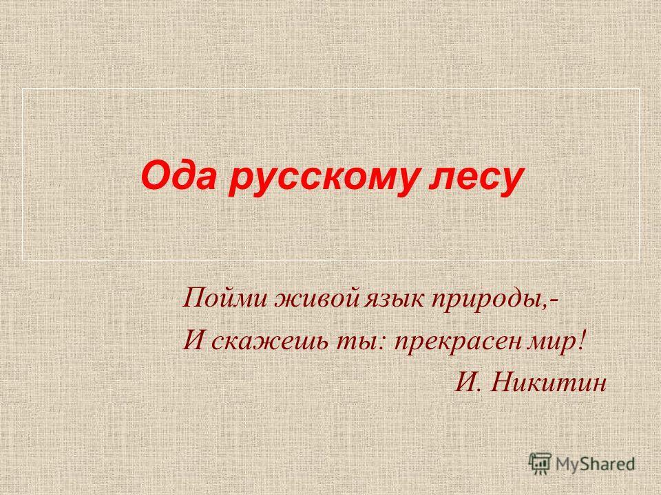 Ода русскому лесу Пойми живой язык природы,- И скажешь ты: прекрасен мир! И. Никитин