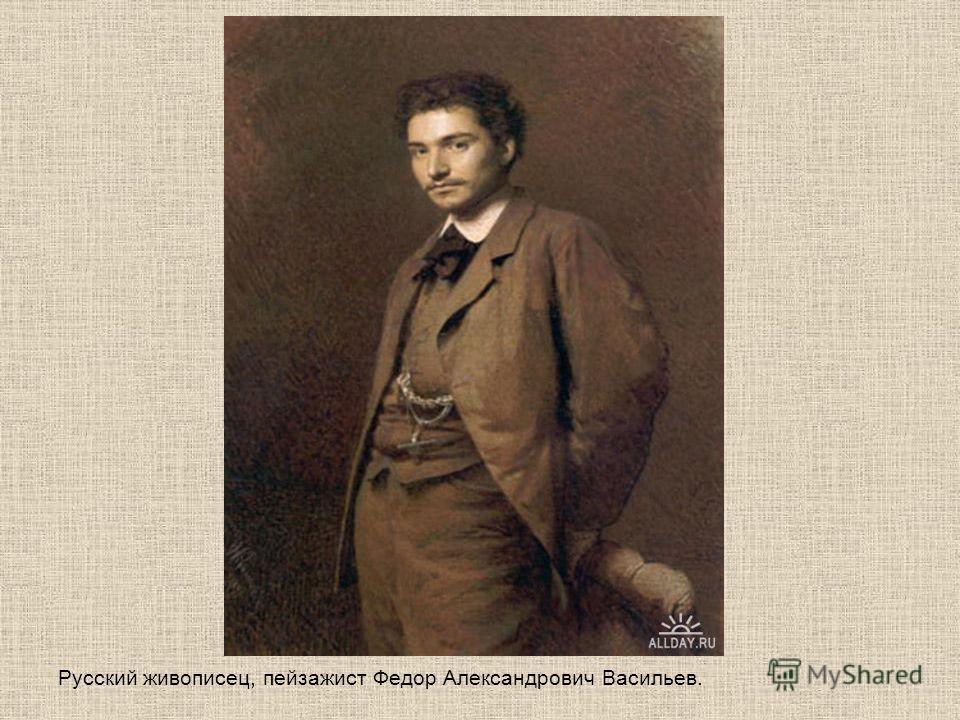 Русский живописец, пейзажист Федор Александрович Васильев.