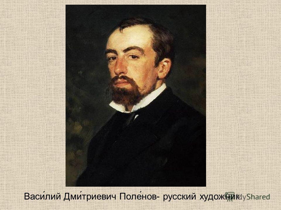 Васи́лий Дми́триевич Поле́нов- русский художник.