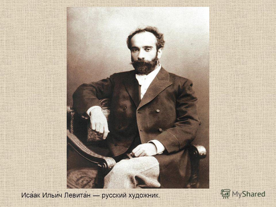 Иса́ак Ильи́ч Левита́н русский художник.
