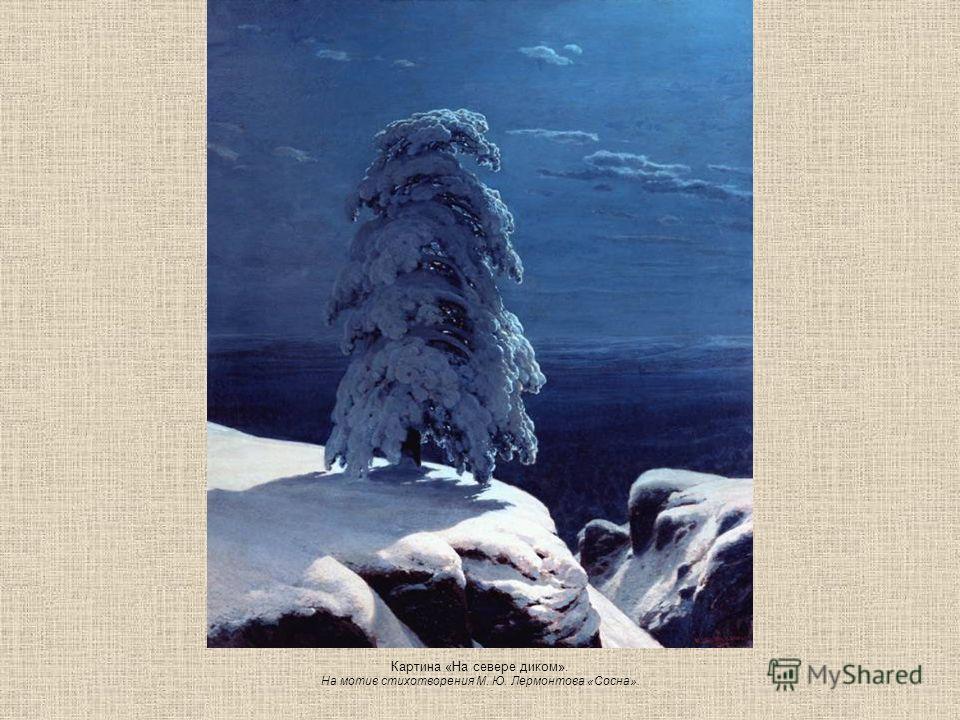 Картина «На севере диком». На мотив стихотворения М. Ю. Лермонтова «Сосна».