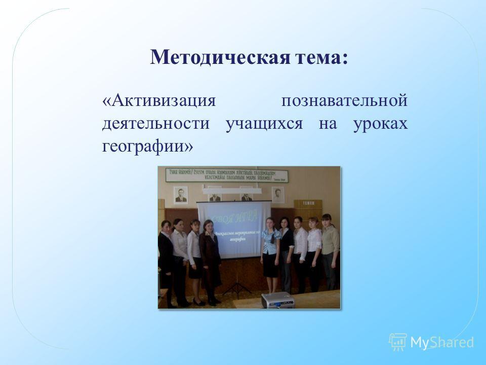 Методическая тема: «Активизация познавательной деятельности учащихся на уроках географии»