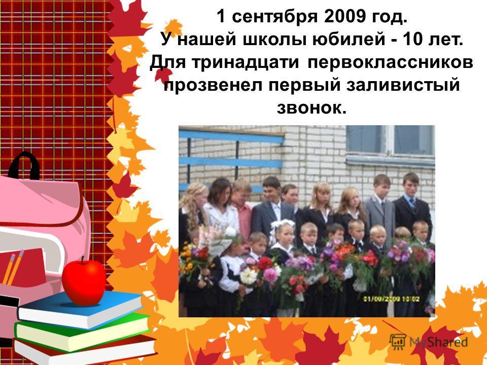 1 сентября 2009 год. У нашей школы юбилей - 10 лет. Для тринадцати первоклассников прозвенел первый заливистый звонок.
