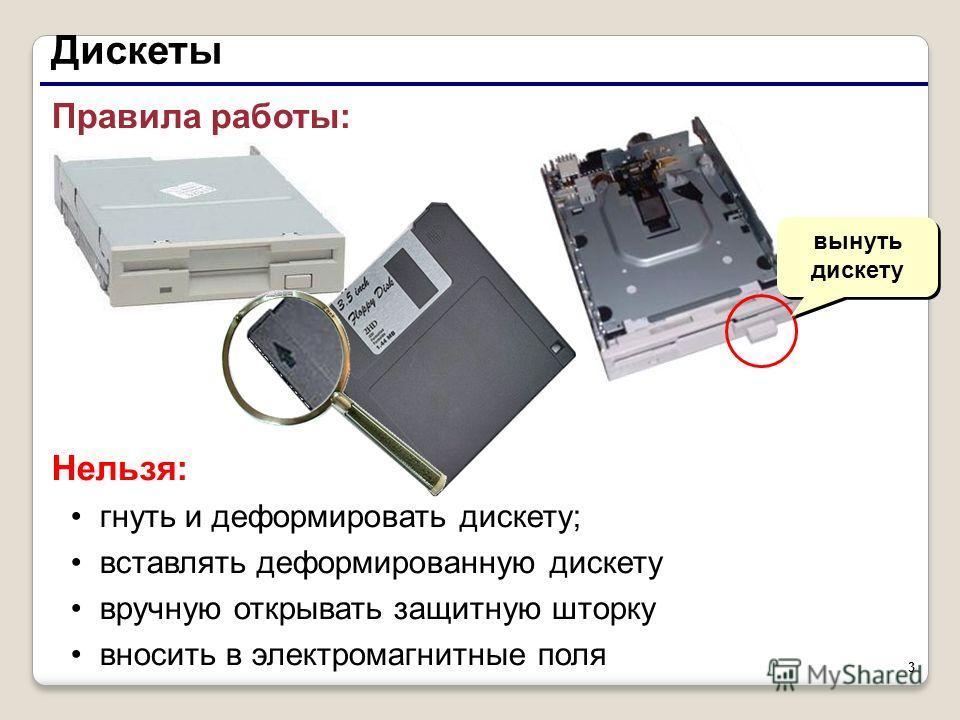 3 Правила работы: Нельзя: гнуть и деформировать дискету; вставлять деформированную дискету вручную открывать защитную шторку вносить в электромагнитные поля Дискеты вынуть дискету