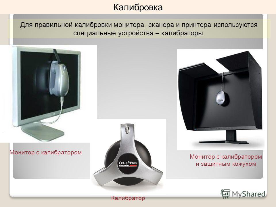 Калибровка Калибратор Монитор с калибратором Монитор с калибратором и защитным кожухом Для правильной калибровки монитора, сканера и принтера используются специальные устройства – калибраторы.