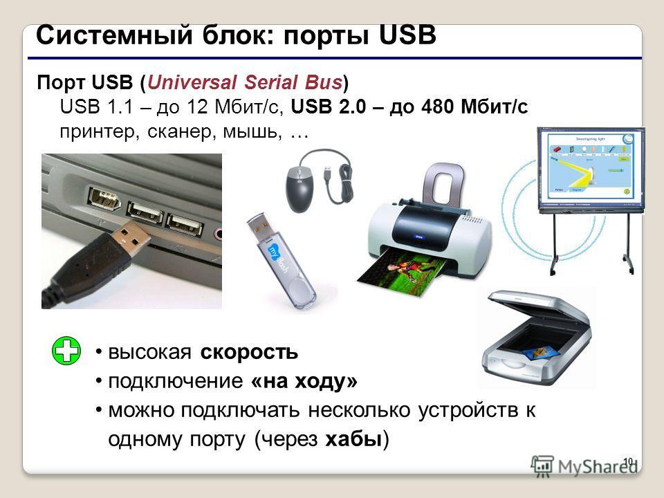 10 Системный блок: порты USB Порт USB (Universal Serial Bus) USB 1.1 – до 12 Мбит/c, USB 2.0 – до 480 Мбит/c принтер, сканер, мышь, … высокая скорость подключение «на ходу» можно подключать несколько устройств к одному порту (через хабы)