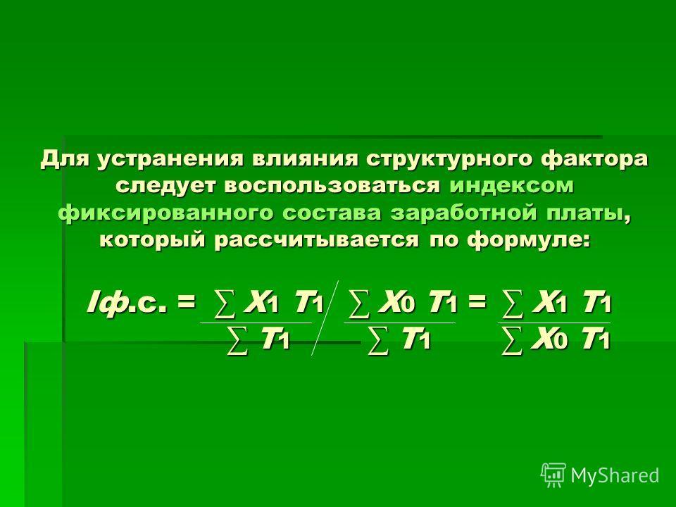 Для устранения влияния структурного фактора следует воспользоваться индексом фиксированного состава заработной платы, который рассчитывается по формуле: Iф.с. = Х 1 Т 1 Х 0 Т 1 = Х 1 Т 1 Т 1 Т 1 Х 0 Т 1