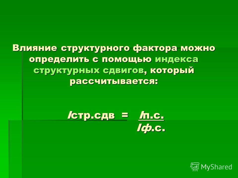Влияние структурного фактора можно определить с помощью индекса структурных сдвигов, который рассчитывается: Iстр.сдв = Iп.с. Iф.с.