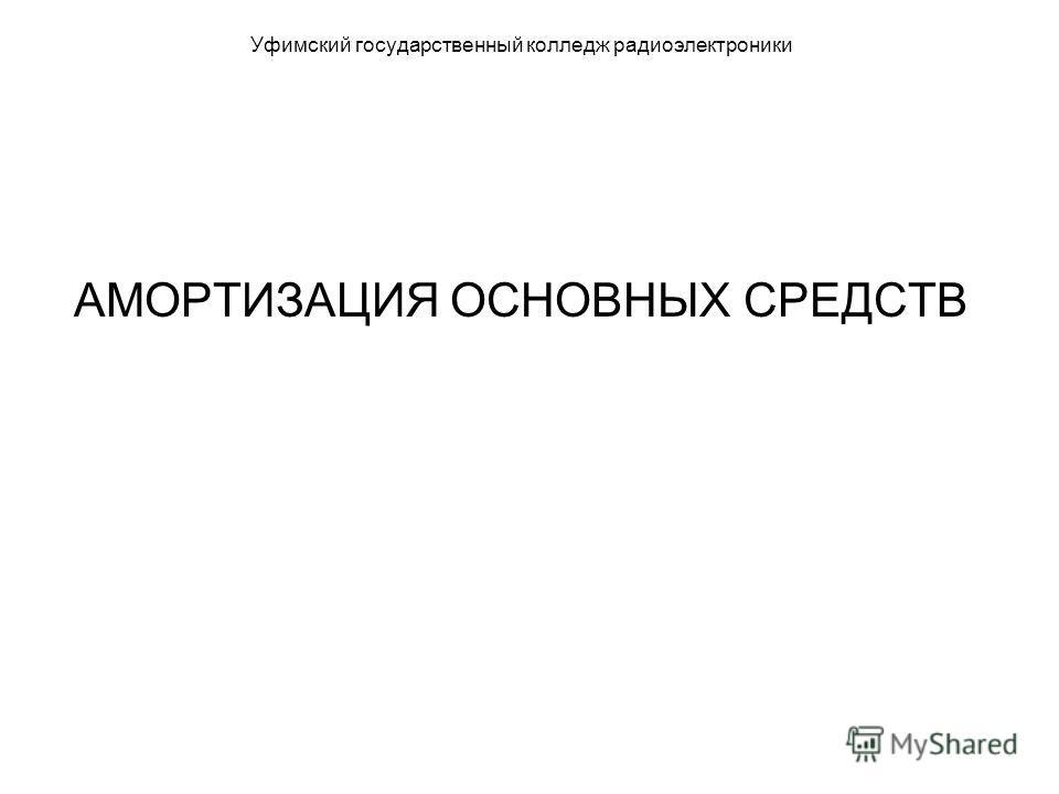 Уфимский государственный колледж радиоэлектроники АМОРТИЗАЦИЯ ОСНОВНЫХ СРЕДСТВ