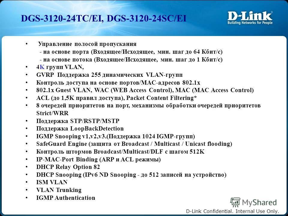 D-Link Confidential. Internal Use Only. Управление полосой пропускания - на основе порта (Входящее/Исходящее, мин. шаг до 64 Кбит/с) - на основе потока (Входящее/Исходящее, мин. шаг до 1 Кбит/с) 4K групп VLAN, GVRP Поддержка 255 динамических VLAN-гру