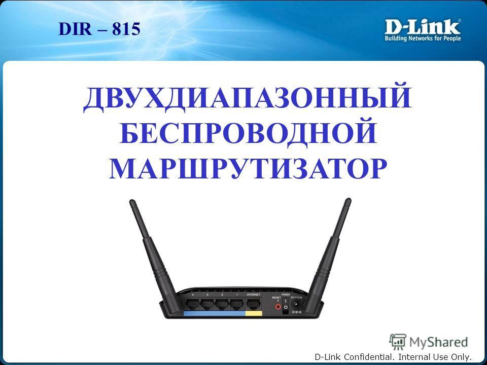 D-Link Confidential. Internal Use Only. ДВУХДИАПАЗОННЫЙ БЕСПРОВОДНОЙ МАРШРУТИЗАТОР DIR – 815