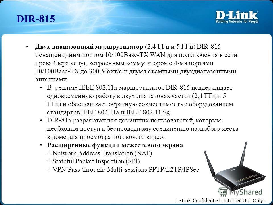 D-Link Confidential. Internal Use Only. DIR-815 Двух диапазонный маршрутизатор (2.4 ГГц и 5 ГГц) DIR-815 оснащен одним портом 10/100Base-TX WAN для подключения к сети провайдера услуг, встроенным коммутатором с 4-мя портами 10/100Base-TX до 300 Мбит/