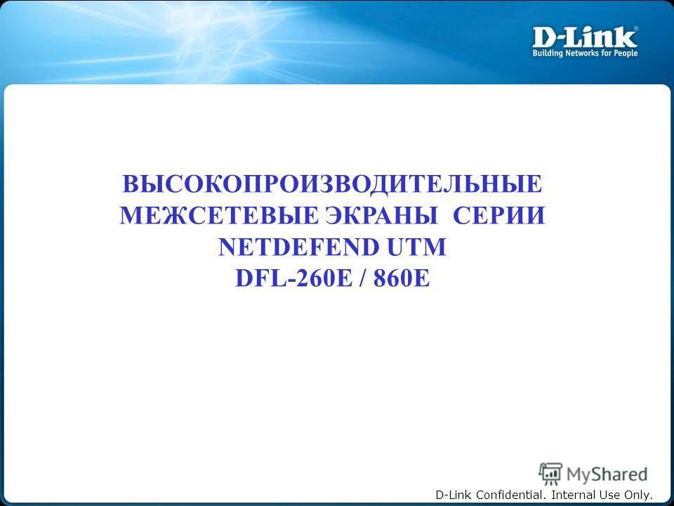 D-Link Confidential. Internal Use Only. ВЫСОКОПРОИЗВОДИТЕЛЬНЫЕ МЕЖСЕТЕВЫЕ ЭКРАНЫ СЕРИИ NETDEFEND UTM DFL-260E / 860E