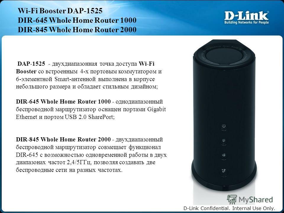 D-Link Confidential. Internal Use Only. Wi-Fi Booster DAP-1525 DIR-645 Whole Home Router 1000 DIR-845 Whole Home Router 2000 DAP-1525 - двухдиапазонная точка доступа Wi-Fi Booster со встроенным 4-х портовым коммутатором и 6-элементной Smart-антенной