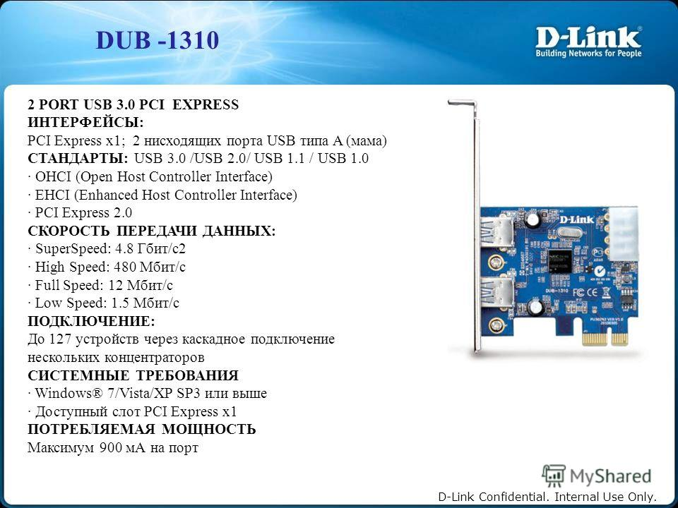D-Link Confidential. Internal Use Only. DUB -1310 2 PORT USB 3.0 PCI EXPRESS ИНТЕРФЕЙСЫ: PCI Express x1; 2 нисходящих порта USB типа A (мама) СТАНДАРТЫ: USB 3.0 /USB 2.0/ USB 1.1 / USB 1.0 · OHCI (Open Host Controller Interface) · EHCI (Enhanced Host