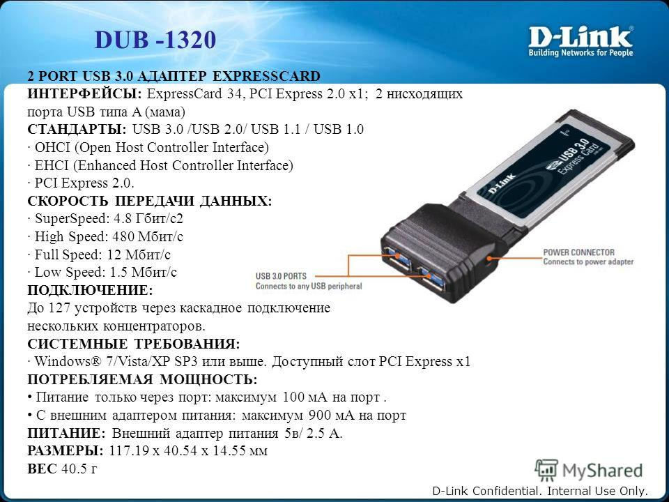D-Link Confidential. Internal Use Only. DUB -1320 2 PORT USB 3.0 АДАПТЕР EXPRESSCARD ИНТЕРФЕЙСЫ: ExpressCard 34, PCI Express 2.0 x1; 2 нисходящих порта USB типа A (мама) СТАНДАРТЫ: USB 3.0 /USB 2.0/ USB 1.1 / USB 1.0 · OHCI (Open Host Controller Inte
