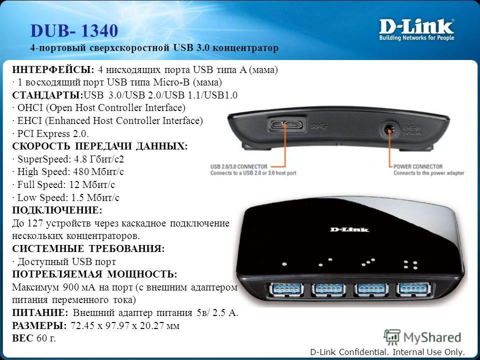 D-Link Confidential. Internal Use Only. DUB- 1340 4-портовый сверхскоростной USB 3.0 концентратор ИНТЕРФЕЙСЫ: 4 нисходящих порта USB типа A (мама) · 1 восходящий порт USB типа Micro-B (мама) СТАНДАРТЫ:USB 3.0/USB 2.0/USB 1.1/USB1.0 · OHCI (Open Host