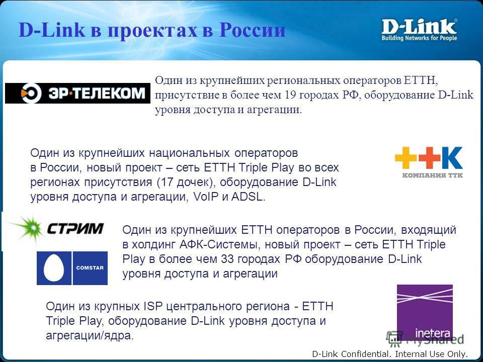 D-Link Confidential. Internal Use Only. Один из крупнейших региональных операторов ETTH, присутствие в более чем 19 городах РФ, оборудование D-Link уровня доступа и агрегации. Один из крупнейших национальных операторов в России, новый проект – сеть E
