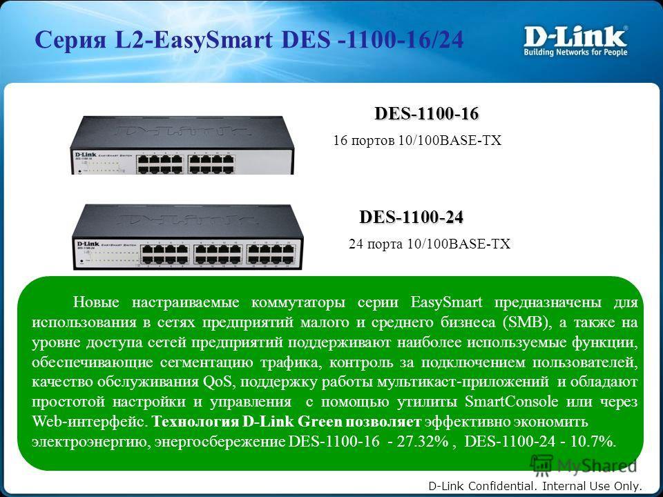 D-Link Confidential. Internal Use Only. Серия L2-EasySmart DES -1100-16/24 DES-1100-16 16 портов 10/100BASE-TX DES-1100-24 24 порта 10/100BASE-TX Новые настраиваемые коммутаторы серии EasySmart предназначены для использования в сетях предприятий мало
