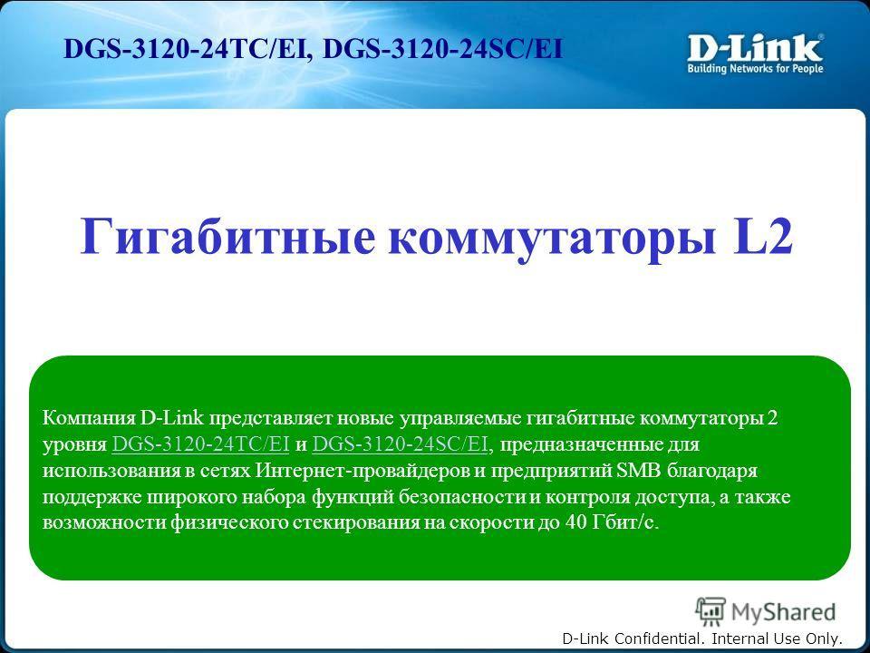 D-Link Confidential. Internal Use Only. DGS-3120-24TC/EI, DGS-3120-24SC/EI Гигабитные коммутаторы L2 Компания D-Link представляет новые управляемые гигабитные коммутаторы 2 уровня DGS-3120-24TC/EI и DGS-3120-24SC/EI, предназначенные для использования