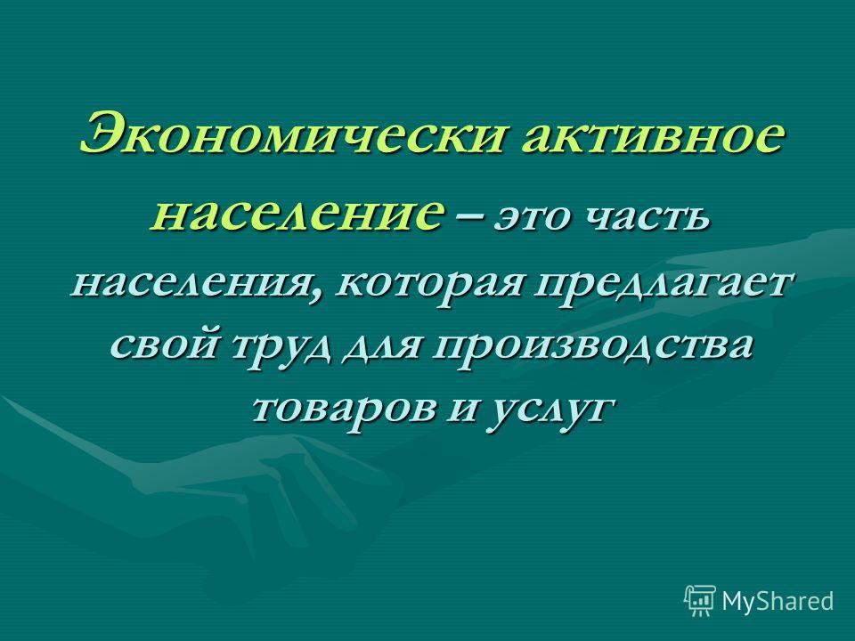 Экономически активное население – это часть населения, которая предлагает свой труд для производства товаров и услуг