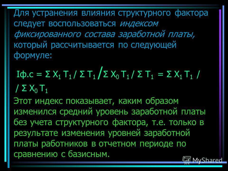 Для устранения влияния структурного фактора следует воспользоваться индексом фиксированного состава заработной платы, который рассчитывается по следующей формуле: Iф.с = Σ Х 1 T 1 / Σ T 1 / Σ Х 0 T 1 / Σ T 1 = Σ Х 1 T 1 / / Σ Х 0 T 1 Этот индекс пока