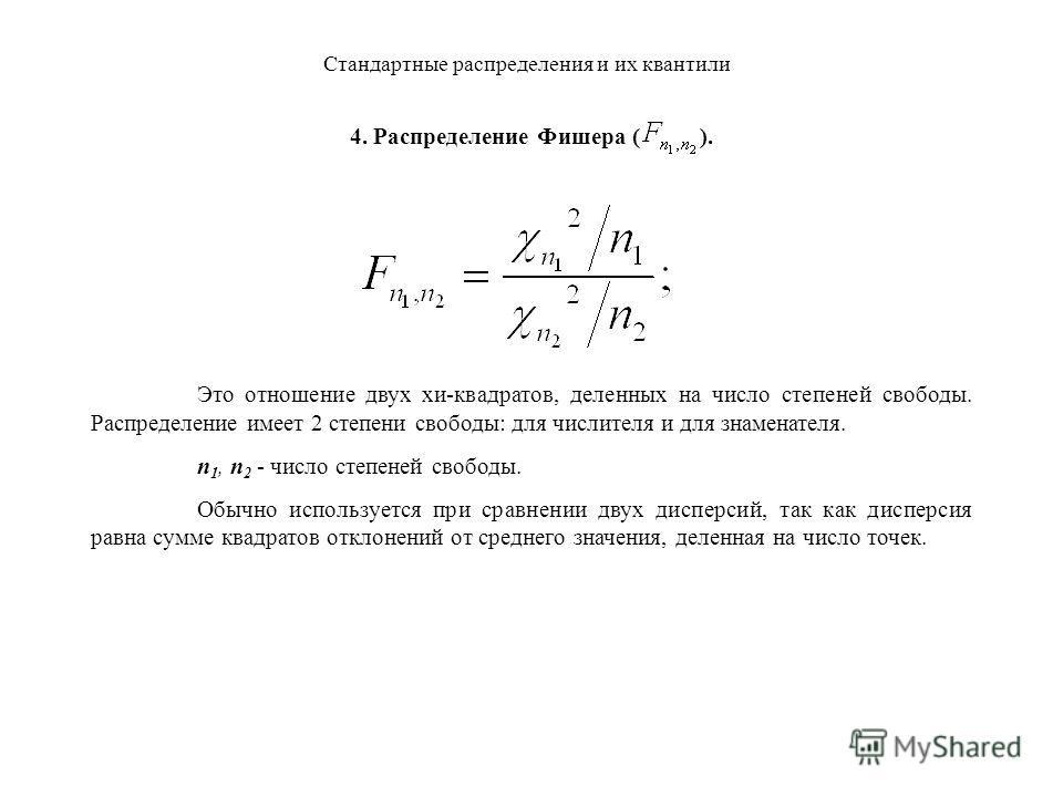 Стандартные распределения и их квантили 4. Распределение Фишера ( ). Это отношение двух хи-квадратов, деленных на число степеней свободы. Распределение имеет 2 степени свободы: для числителя и для знаменателя. n 1, n 2 - число степеней свободы.