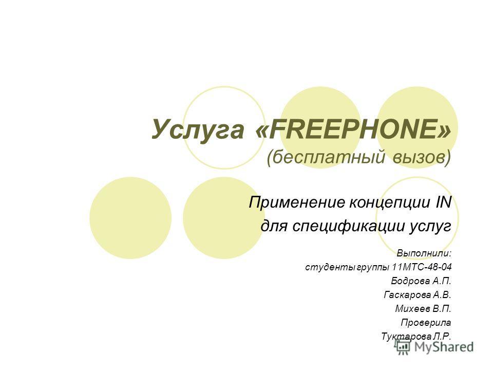 Услуга «FREEPHONE» (бесплатный вызов) Применение концепции IN для спецификации услуг Выполнили: студенты группы 11МТС-48-04 Бодрова А.П. Гаскарова А.В. Михеев В.П. Проверила Туктарова Л.Р.