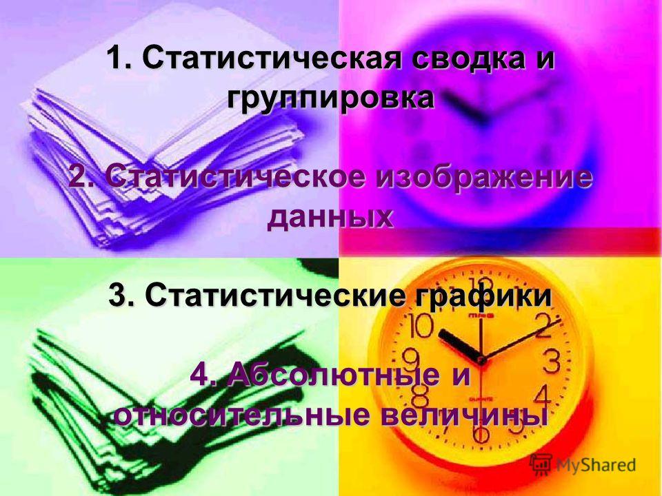 1. Статистическая сводка и группировка 2. Статистическое изображение данных 3. Статистические графики 4. Абсолютные и относительные величины