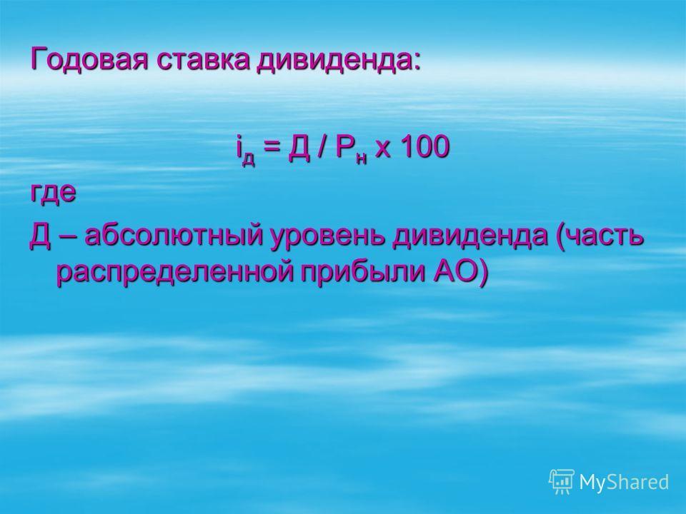 Годовая ставка дивиденда: i д = Д / Р н x 100 где Д – абсолютный уровень дивиденда (часть распределенной прибыли АО)