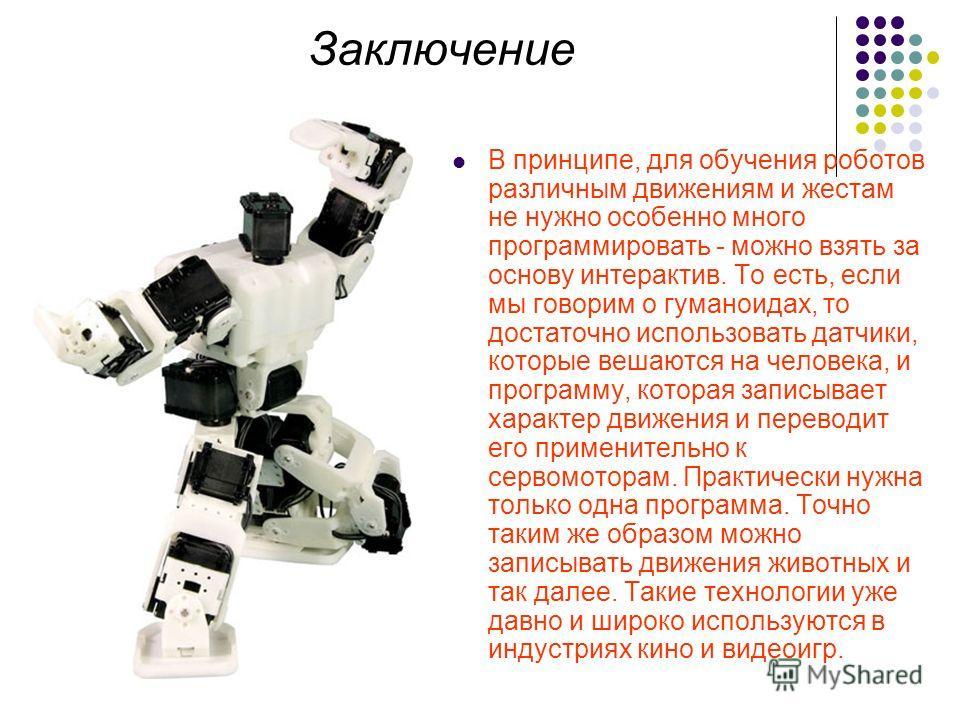 Заключение В принципе, для обучения роботов различным движениям и жестам не нужно особенно много программировать - можно взять за основу интерактив. То есть, если мы говорим о гуманоидах, то достаточно использовать датчики, которые вешаются на челове