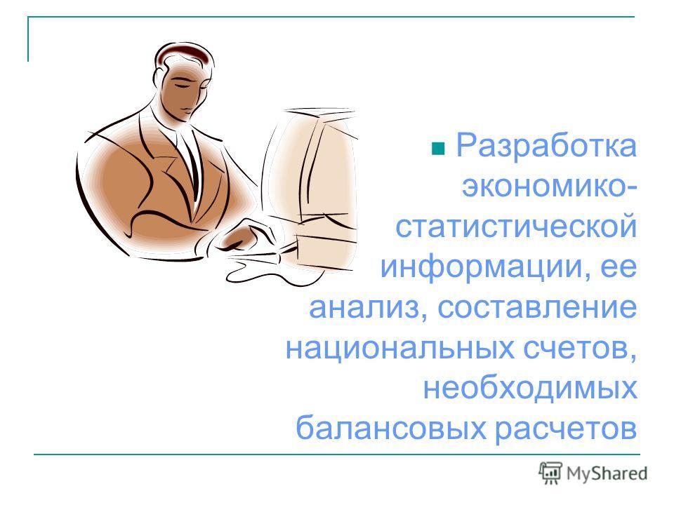 Разработка экономико- статистической информации, ее анализ, составление национальных счетов, необходимых балансовых расчетов
