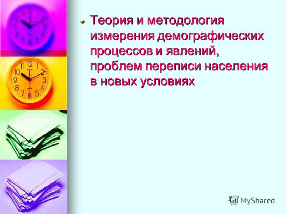 Теория и методология измерения демографических процессов и явлений, проблем переписи населения в новых условиях