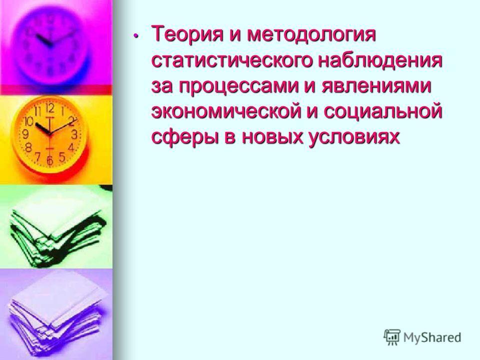 Теория и методология статистического наблюдения за процессами и явлениями экономической и социальной сферы в новых условиях Теория и методология статистического наблюдения за процессами и явлениями экономической и социальной сферы в новых условиях